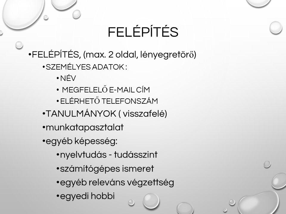 FELÉPÍTÉS FELÉPÍTÉS, (max. 2 oldal, lényegretör ő ) SZEMÉLYES ADATOK : NÉV MEGFELEL Ő E-MAIL CÍM ELÉRHET Ő TELEFONSZÁM TANULMÁNYOK ( visszafelé) munka