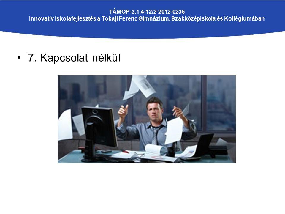 7. Kapcsolat nélkül TÁMOP-3.1.4-12/2-2012-0236 Innovatív iskolafejlesztés a Tokaji Ferenc Gimnázium, Szakközépiskola és Kollégiumában