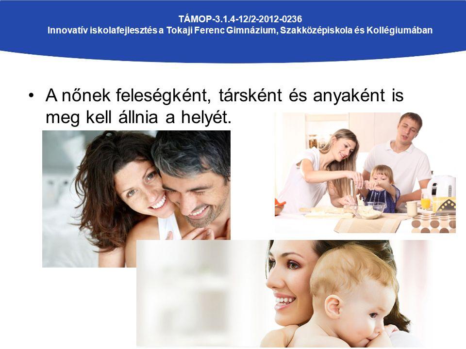 A nőnek feleségként, társként és anyaként is meg kell állnia a helyét. TÁMOP-3.1.4-12/2-2012-0236 Innovatív iskolafejlesztés a Tokaji Ferenc Gimnázium
