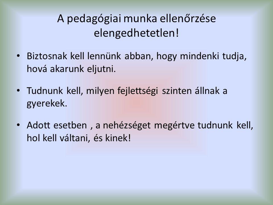 A pedagógiai munka ellenőrzése elengedhetetlen! Biztosnak kell lennünk abban, hogy mindenki tudja, hová akarunk eljutni. Tudnunk kell, milyen fejletts