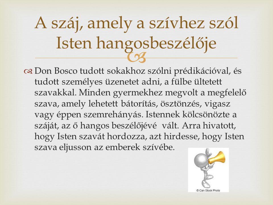  A száj, amely a szívhez szól Isten hangosbeszélője  Don Bosco tudott sokakhoz szólni prédikációval, és tudott személyes üzenetet adni, a fülbe ültetett szavakkal.