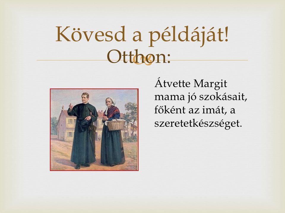  Kövesd a példáját! Átvette Margit mama jó szokásait, főként az imát, a szeretetkészséget. Otthon: