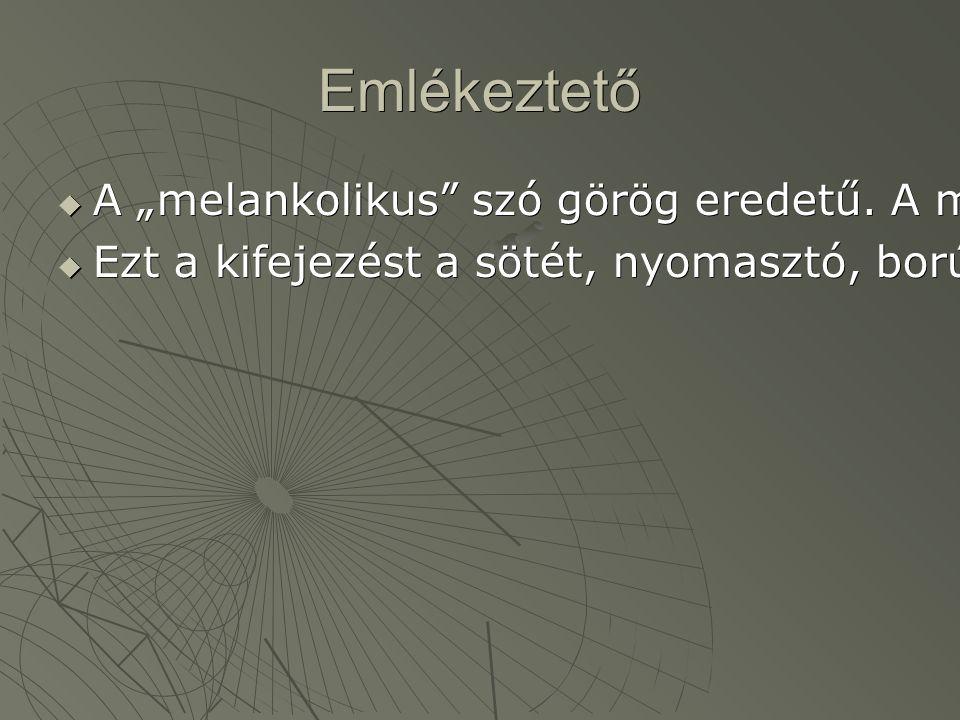 """Emlékeztető  A """"melankolikus szó görög eredetű. A melancholia jelentése: fekete epe."""