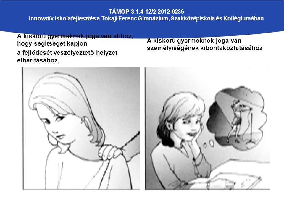 A kiskorú gyermeknek joga van ahhoz, hogy segítséget kapjon a fejlődését veszélyeztető helyzet elhárításához, A kiskorú gyermeknek joga van személyiségének kibontakoztatásához TÁMOP-3.1.4-12/2-2012-0236 Innovatív iskolafejlesztés a Tokaji Ferenc Gimnázium, Szakközépiskola és Kollégiumában