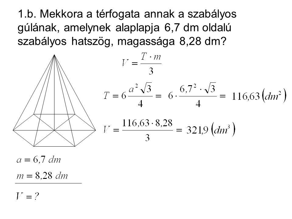 1.b. Mekkora a térfogata annak a szabályos gúlának, amelynek alaplapja 6,7 dm oldalú szabályos hatszög, magassága 8,28 dm?