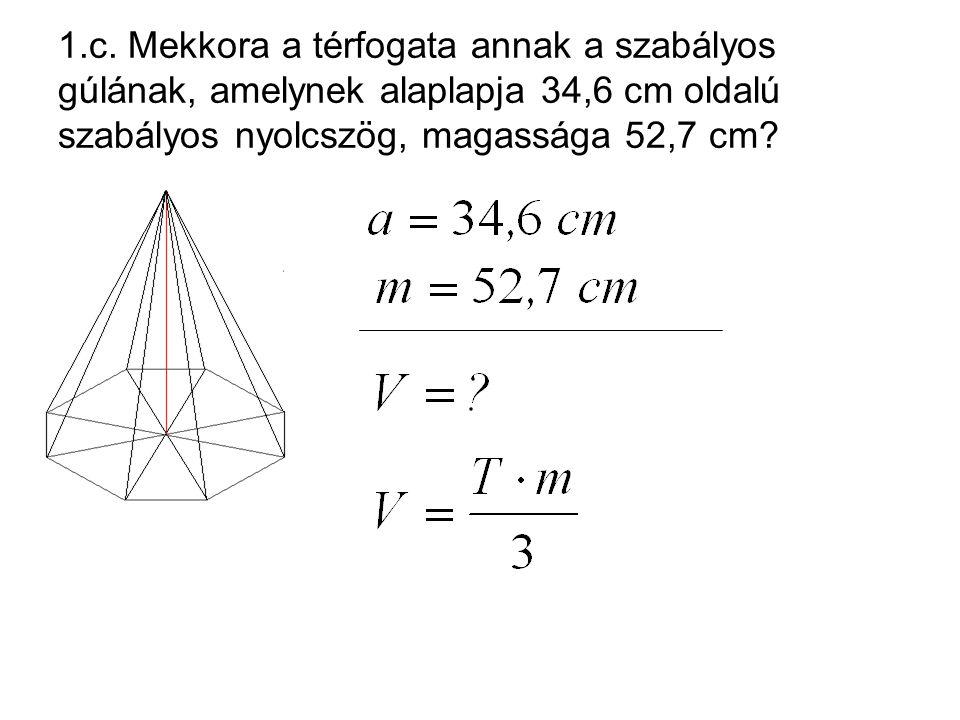 1.c. Mekkora a térfogata annak a szabályos gúlának, amelynek alaplapja 34,6 cm oldalú szabályos nyolcszög, magassága 52,7 cm?