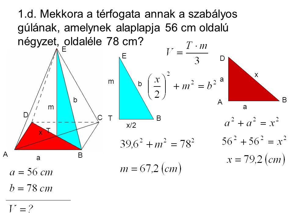 A B C D E 1.d. Mekkora a térfogata annak a szabályos gúlának, amelynek alaplapja 56 cm oldalú négyzet, oldaléle 78 cm? D T E A C D E T B A B D a a x B