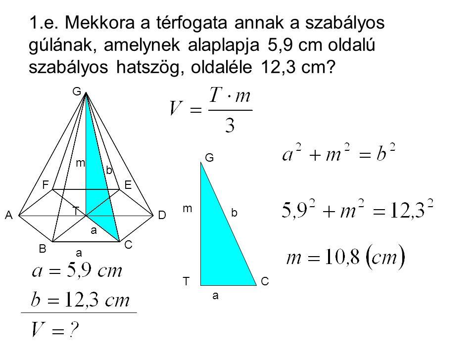 1.e. Mekkora a térfogata annak a szabályos gúlának, amelynek alaplapja 5,9 cm oldalú szabályos hatszög, oldaléle 12,3 cm? A T G FE D C B m b a a C G T