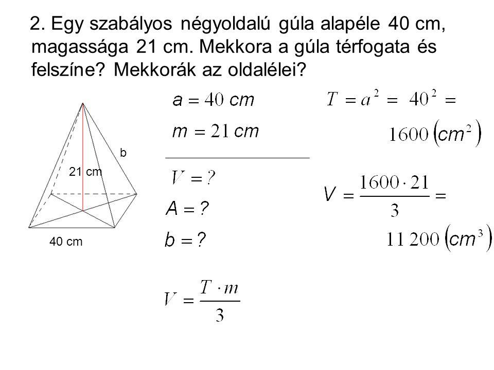 2. Egy szabályos négyoldalú gúla alapéle 40 cm, magassága 21 cm. Mekkora a gúla térfogata és felszíne? Mekkorák az oldalélei? 21 cm 40 cm b