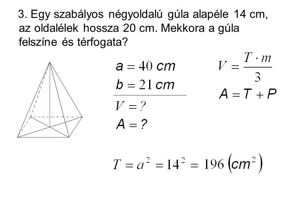3. Egy szabályos négyoldalú gúla alapéle 14 cm, az oldalélek hossza 20 cm. Mekkora a gúla felszíne és térfogata?