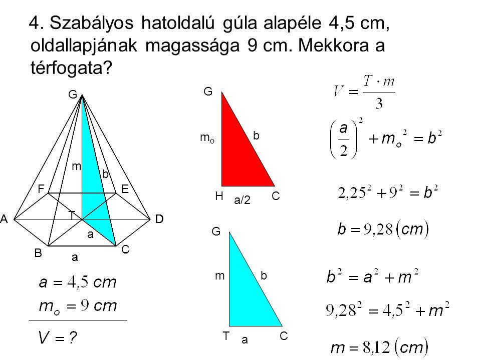 4. Szabályos hatoldalú gúla alapéle 4,5 cm, oldallapjának magassága 9 cm. Mekkora a térfogata? H CH momo G a/2 b CT m G a b A T G FE D C B m b a a