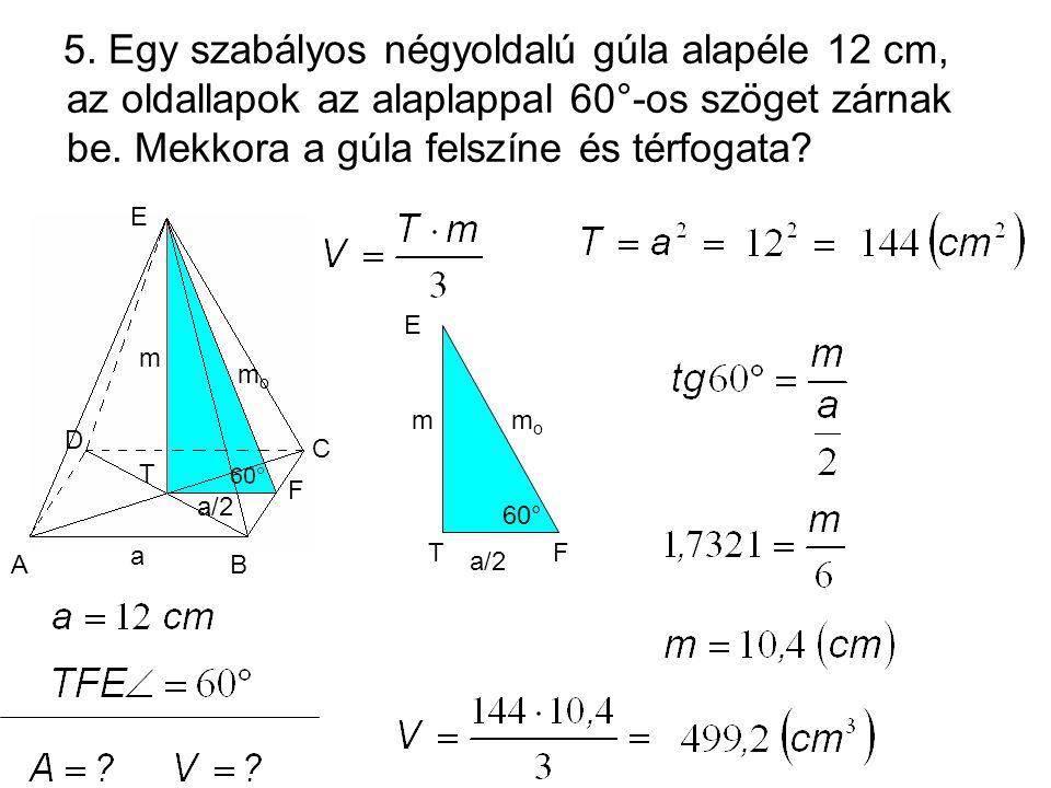 5. Egy szabályos négyoldalú gúla alapéle 12 cm, az oldallapok az alaplappal 60°-os szöget zárnak be. Mekkora a gúla felszíne és térfogata? a/2 momo m