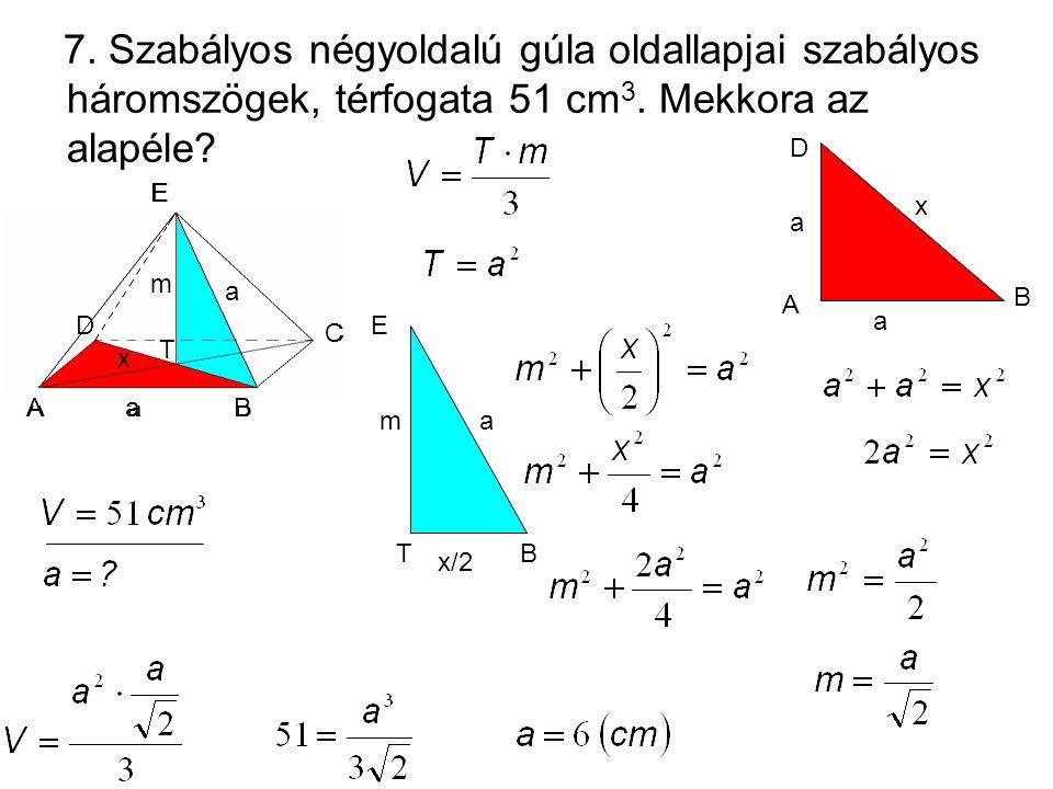 7. Szabályos négyoldalú gúla oldallapjai szabályos háromszögek, térfogata 51 cm 3. Mekkora az alapéle? m a a E D C BA x T m a a T E D C BA x BT m E x/