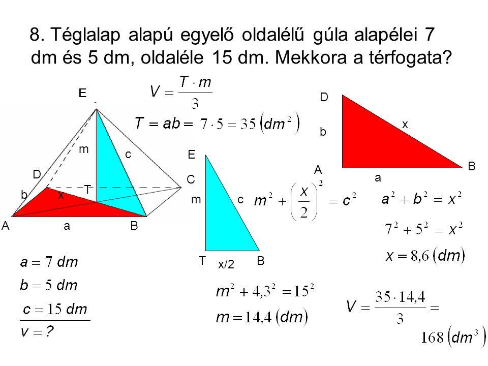 AB D a E c b C 8. Téglalap alapú egyelő oldalélű gúla alapélei 7 dm és 5 dm, oldaléle 15 dm. Mekkora a térfogata? A B D a b x m c a E D C BA x b m c a