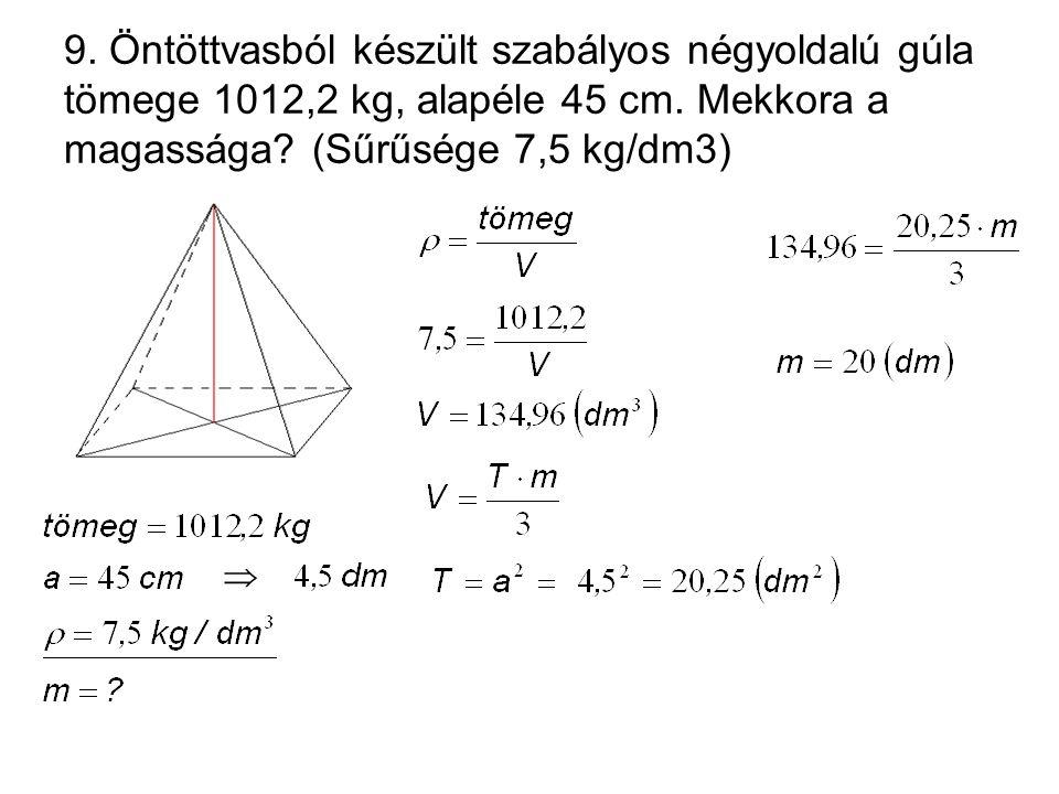 9. Öntöttvasból készült szabályos négyoldalú gúla tömege 1012,2 kg, alapéle 45 cm. Mekkora a magassága? (Sűrűsége 7,5 kg/dm3) 