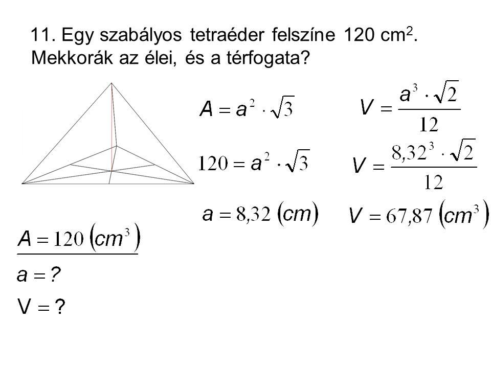 11. Egy szabályos tetraéder felszíne 120 cm 2. Mekkorák az élei, és a térfogata?