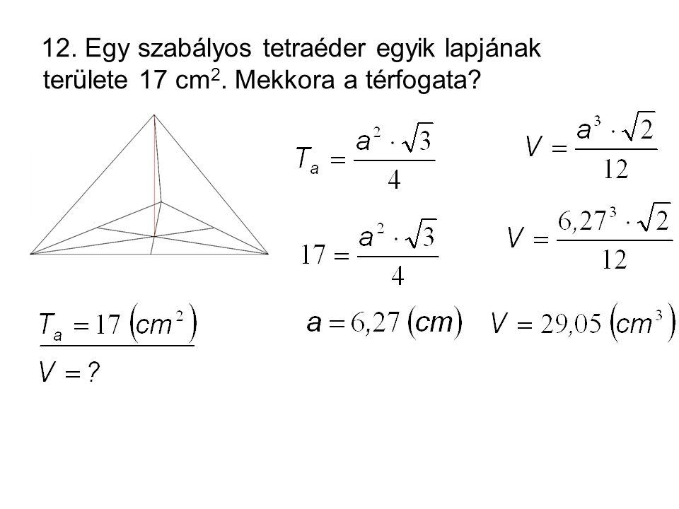 12. Egy szabályos tetraéder egyik lapjának területe 17 cm 2. Mekkora a térfogata?