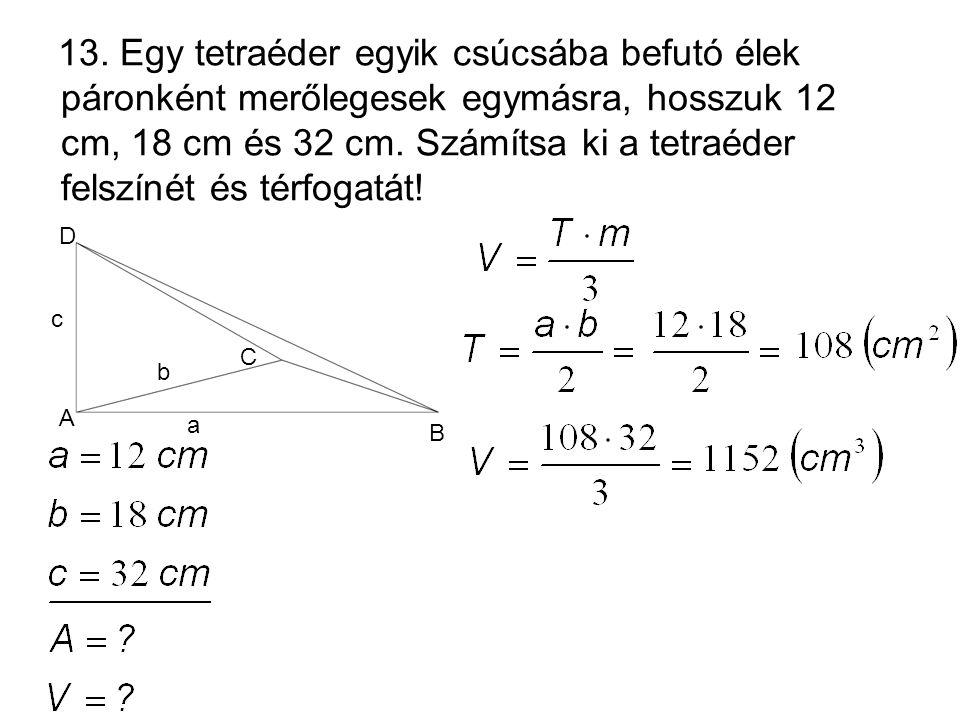 13. Egy tetraéder egyik csúcsába befutó élek páronként merőlegesek egymásra, hosszuk 12 cm, 18 cm és 32 cm. Számítsa ki a tetraéder felszínét és térfo