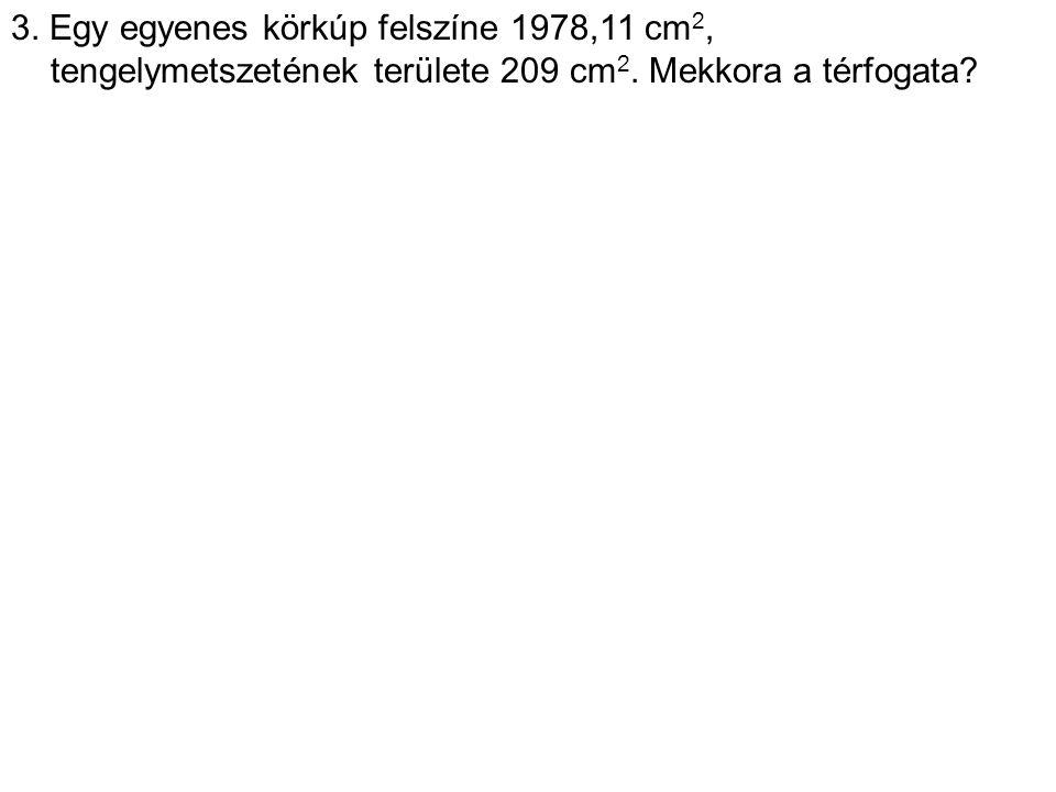 3. Egy egyenes körkúp felszíne 1978,11 cm 2, tengelymetszetének területe 209 cm 2. Mekkora a térfogata?