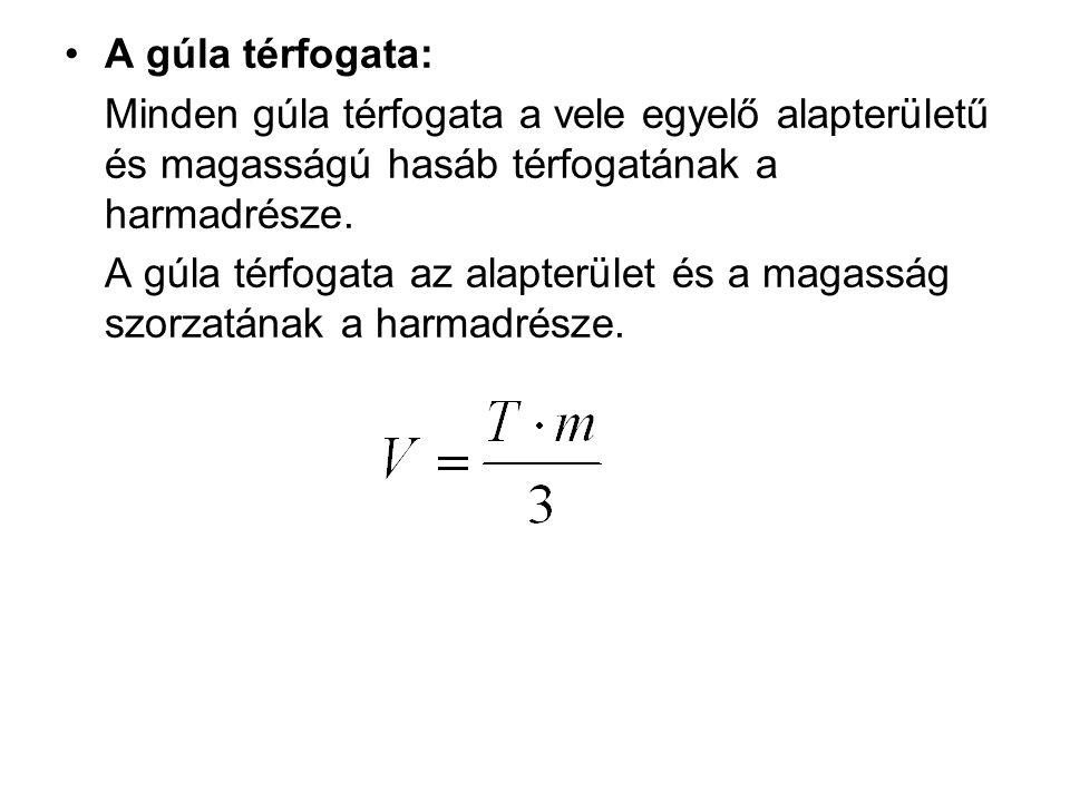 A gúla térfogata: Minden gúla térfogata a vele egyelő alapterületű és magasságú hasáb térfogatának a harmadrésze. A gúla térfogata az alapterület és a