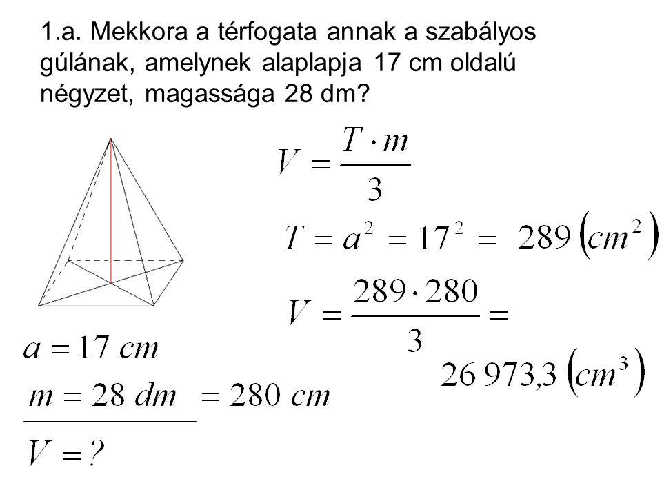 1.a. Mekkora a térfogata annak a szabályos gúlának, amelynek alaplapja 17 cm oldalú négyzet, magassága 28 dm?