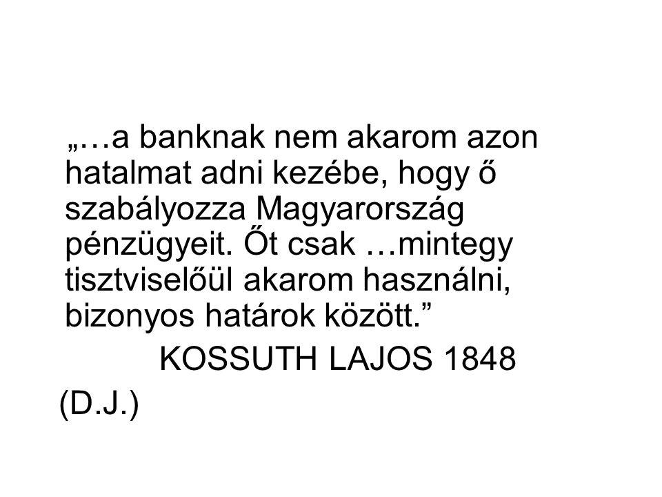 """""""…a banknak nem akarom azon hatalmat adni kezébe, hogy ő szabályozza Magyarország pénzügyeit."""