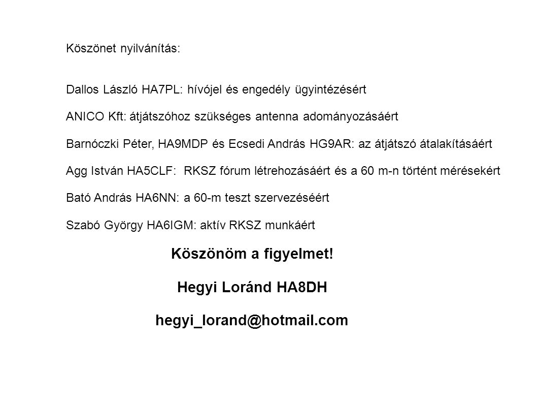 Köszönet nyilvánítás: Dallos László HA7PL: hívójel és engedély ügyintézésért ANICO Kft: átjátszóhoz szükséges antenna adományozásáért Barnóczki Péter, HA9MDP és Ecsedi András HG9AR: az átjátszó átalakításáért Agg István HA5CLF: RKSZ fórum létrehozásáért és a 60 m-n történt mérésekért Köszönöm a figyelmet.