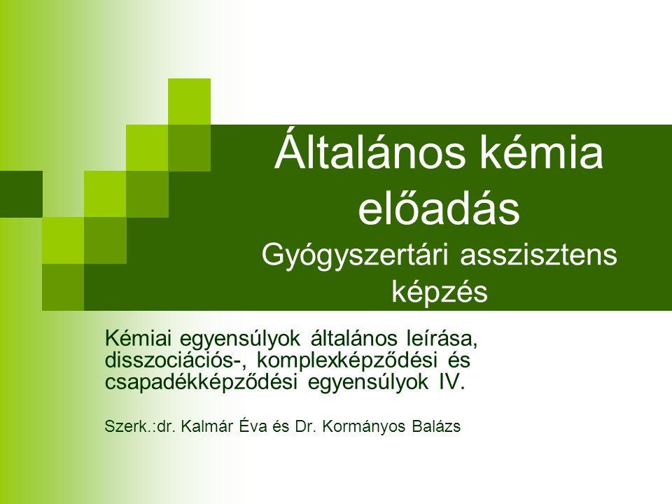Általános kémia előadás Gyógyszertári asszisztens képzés Kémiai egyensúlyok általános leírása, disszociációs-, komplexképződési és csapadékképződési egyensúlyok IV.