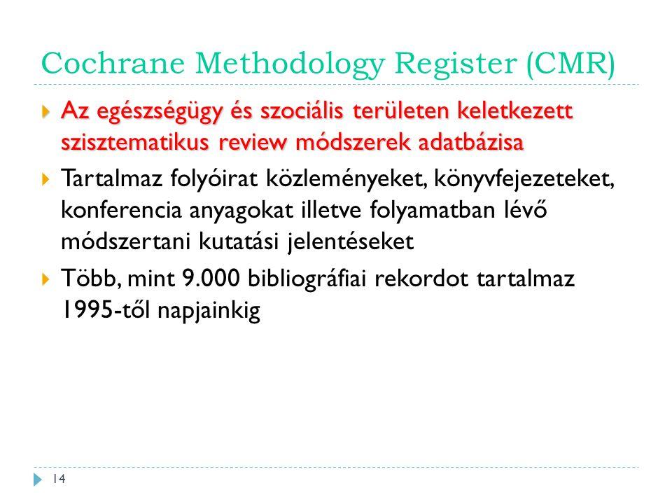 Cochrane Methodology Register (CMR)  Az egészségügy és szociális területen keletkezett szisztematikus review módszerek adatbázisa  Tartalmaz folyóirat közleményeket, könyvfejezeteket, konferencia anyagokat illetve folyamatban lévő módszertani kutatási jelentéseket  Több, mint 9.000 bibliográfiai rekordot tartalmaz 1995-től napjainkig 14