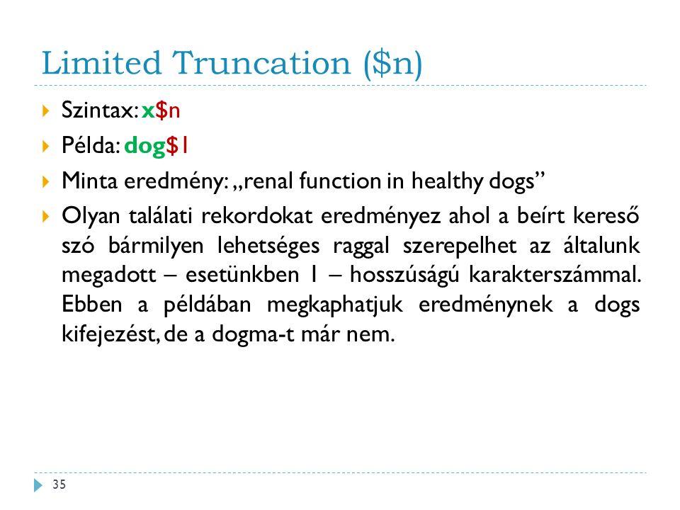 """Limited Truncation ($n)  Szintax: x$n  Példa: dog$1  Minta eredmény: """"renal function in healthy dogs  Olyan találati rekordokat eredményez ahol a beírt kereső szó bármilyen lehetséges raggal szerepelhet az általunk megadott – esetünkben 1 – hosszúságú karakterszámmal."""