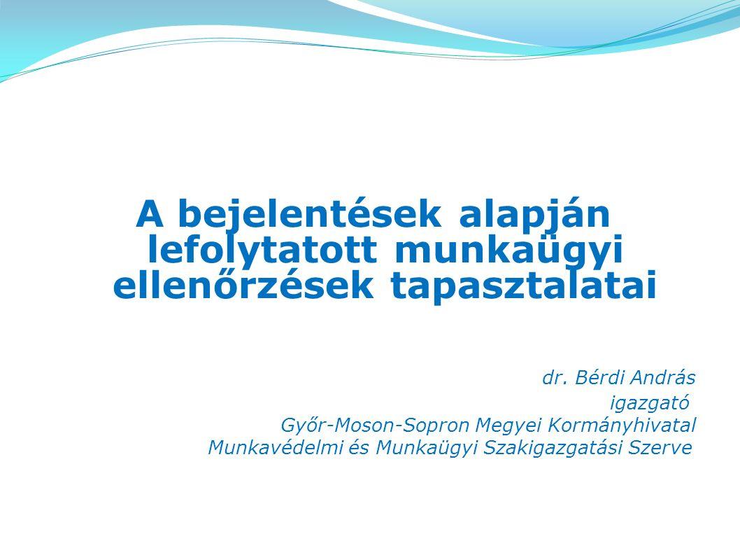 A bejelentések alapján lefolytatott munkaügyi ellenőrzések tapasztalatai dr. Bérdi András igazgató Győr-Moson-Sopron Megyei Kormányhivatal Munkavédelm
