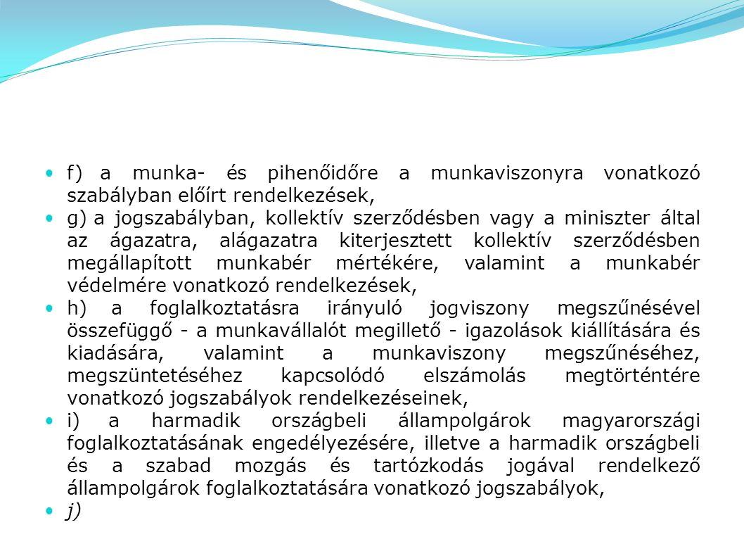 f) a munka- és pihenőidőre a munkaviszonyra vonatkozó szabályban előírt rendelkezések, g) a jogszabályban, kollektív szerződésben vagy a miniszter által az ágazatra, alágazatra kiterjesztett kollektív szerződésben megállapított munkabér mértékére, valamint a munkabér védelmére vonatkozó rendelkezések, h) a foglalkoztatásra irányuló jogviszony megszűnésével összefüggő - a munkavállalót megillető - igazolások kiállítására és kiadására, valamint a munkaviszony megszűnéséhez, megszüntetéséhez kapcsolódó elszámolás megtörténtére vonatkozó jogszabályok rendelkezéseinek, i) a harmadik országbeli állampolgárok magyarországi foglalkoztatásának engedélyezésére, illetve a harmadik országbeli és a szabad mozgás és tartózkodás jogával rendelkező állampolgárok foglalkoztatására vonatkozó jogszabályok, j)