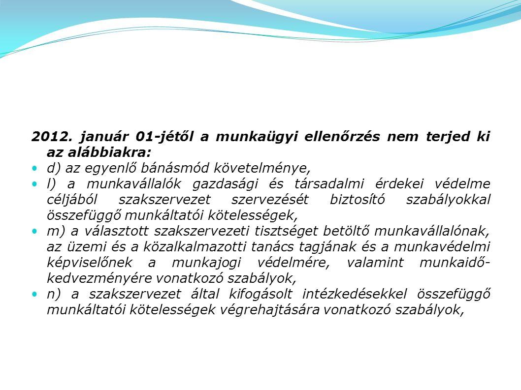 2012. január 01-jétől a munkaügyi ellenőrzés nem terjed ki az alábbiakra: d) az egyenlő bánásmód követelménye, l) a munkavállalók gazdasági és társada
