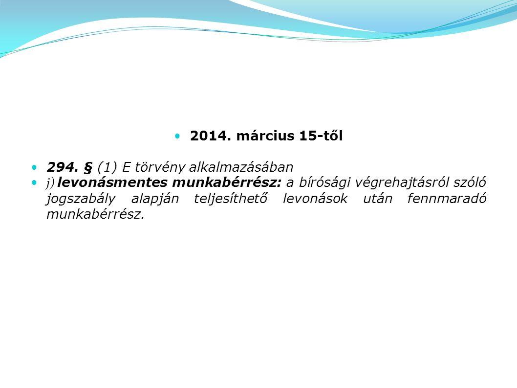 2014. március 15-től 294. § (1) E törvény alkalmazásában j) levonásmentes munkabérrész: a bírósági végrehajtásról szóló jogszabály alapján teljesíthet