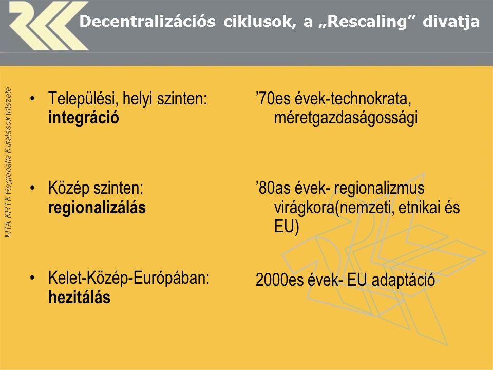 """MTA KRTK Regionális Kutatások Intézete Decentralizációs ciklusok, a """"Rescaling divatja Települési, helyi szinten: integráció Közép szinten: regionalizálás Kelet-Közép-Európában: hezitálás '70es évek-technokrata, méretgazdaságossági '80as évek- regionalizmus virágkora(nemzeti, etnikai és EU) 2000es évek- EU adaptáció"""