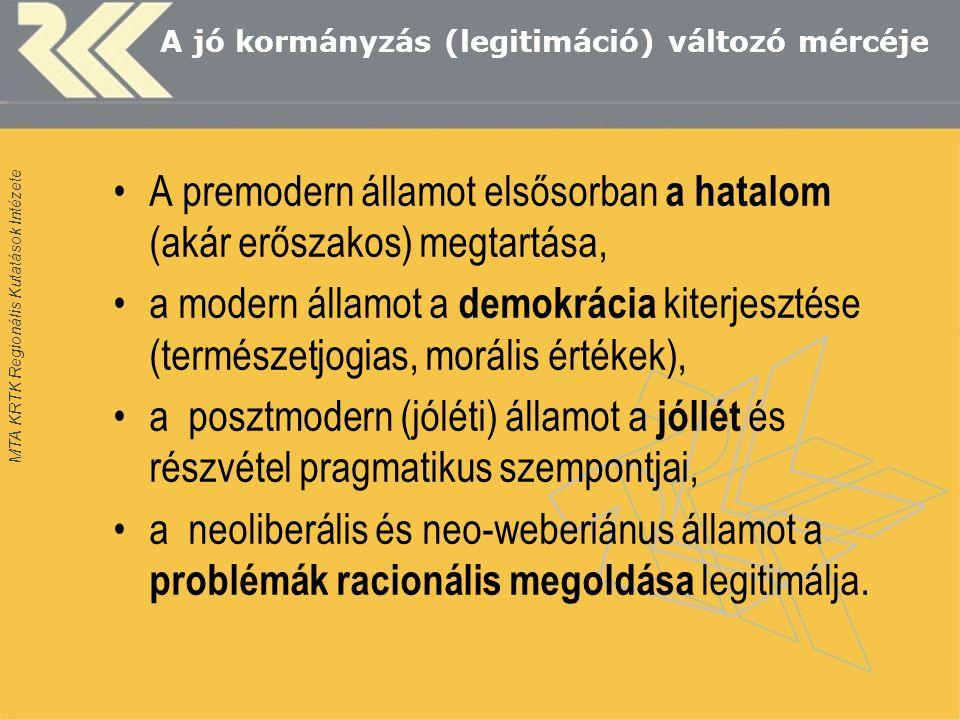 MTA KRTK Regionális Kutatások Intézete A jó kormányzás (legitimáció) változó mércéje A premodern államot elsősorban a hatalom (akár erőszakos) megtartása, a modern államot a demokrácia kiterjesztése (természetjogias, morális értékek), a posztmodern (jóléti) államot a jóllét és részvétel pragmatikus szempontjai, a neoliberális és neo-weberiánus államot a problémák racionális megoldása legitimálja.