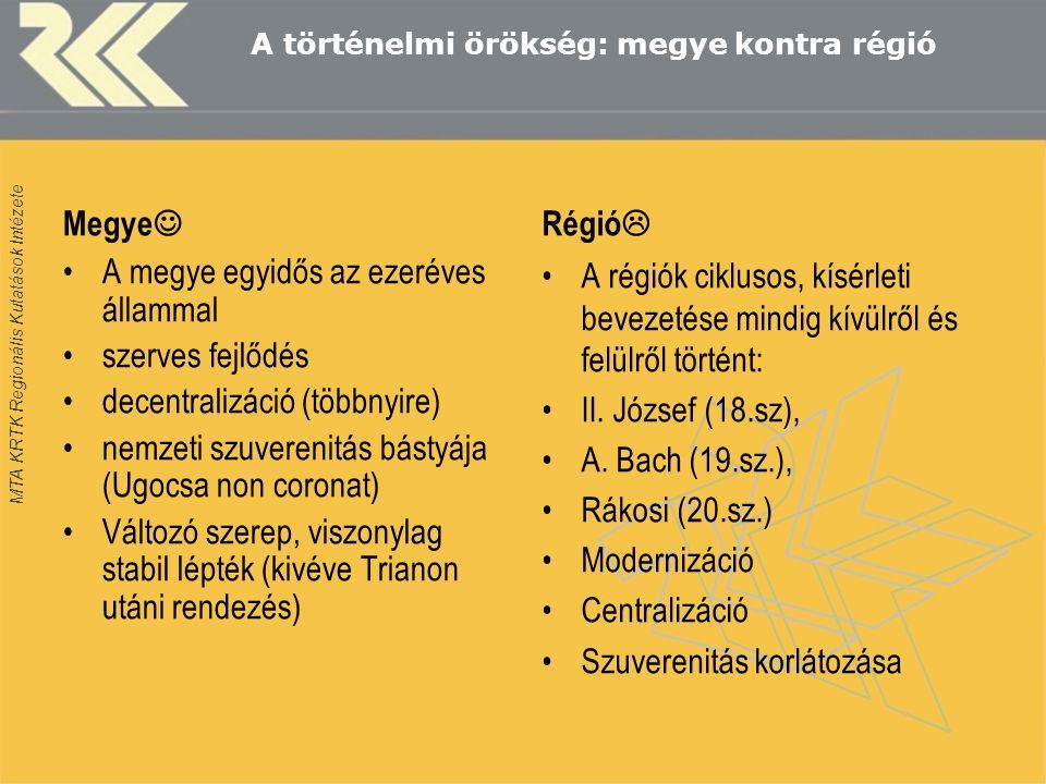 MTA KRTK Regionális Kutatások Intézete A történelmi örökség: megye kontra régió Megye A megye egyidős az ezeréves állammal szerves fejlődés decentralizáció (többnyire) nemzeti szuverenitás bástyája (Ugocsa non coronat) Változó szerep, viszonylag stabil lépték (kivéve Trianon utáni rendezés) Régió  A régiók ciklusos, kísérleti bevezetése mindig kívülről és felülről történt: II.