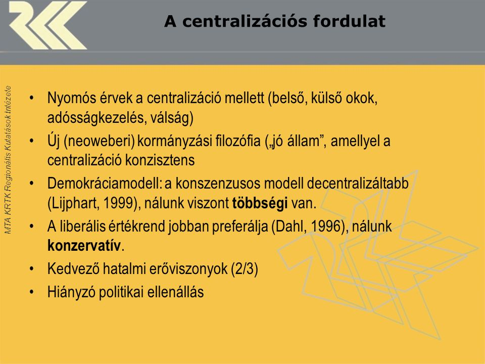 """MTA KRTK Regionális Kutatások Intézete A centralizációs fordulat Nyomós érvek a centralizáció mellett (belső, külső okok, adósságkezelés, válság) Új (neoweberi) kormányzási filozófia (""""jó állam , amellyel a centralizáció konzisztens Demokráciamodell: a konszenzusos modell decentralizáltabb (Lijphart, 1999), nálunk viszont többségi van."""