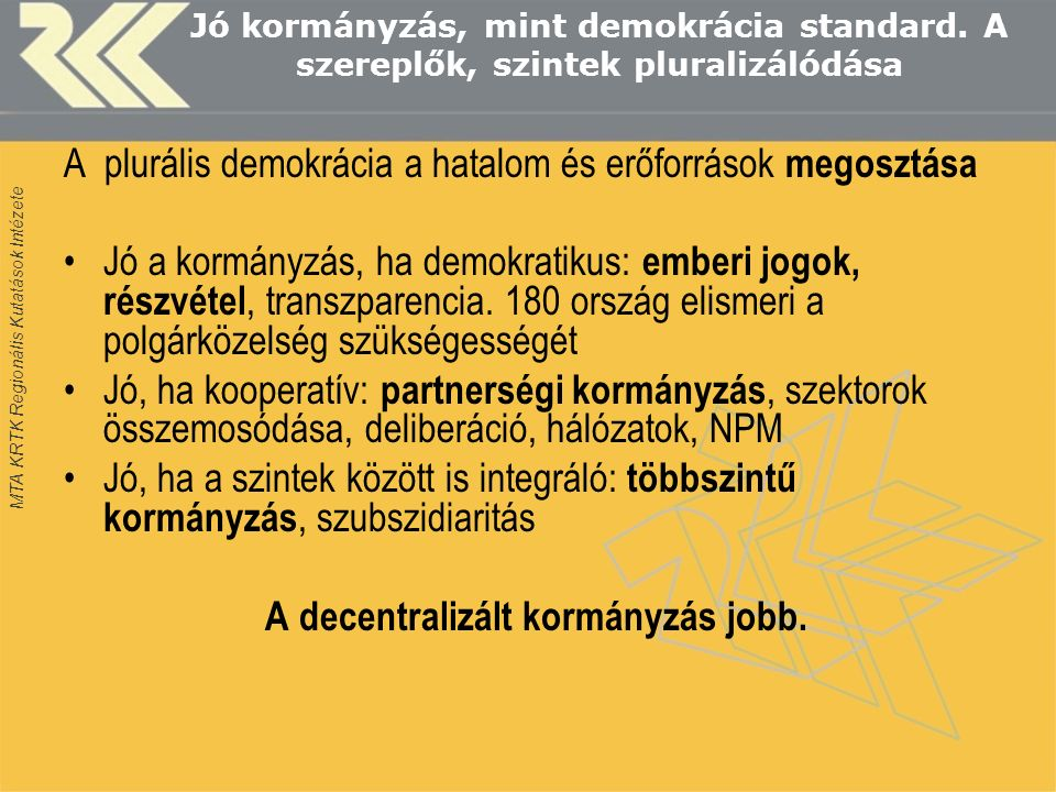 """MTA KRTK Regionális Kutatások Intézete Decentralizáció, mint politikai érték Önkormányzati autonómia-felfogások Közösségi gyökerek, helyi felhatalmazás- polgárközelség Demokrácia iskolája Hatalommegosztási dimenzió Többszintű kormányzás Szubszidiaritás, horizontalizmus Konfliktus konténer/pufferzónaKonfliktus konténer/pufferzóna """"Helyi állam """"Helyi állam Szolgáltatás-szervező üzemSzolgáltatás-szervező üzem Maga a probléma (eladósodás, korrupció, paternalizmus)Maga a probléma (eladósodás, korrupció, paternalizmus)"""