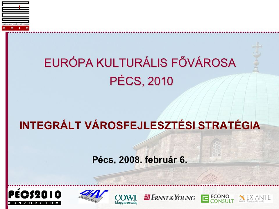 EURÓPA KULTURÁLIS FŐVÁROSA PÉCS, 2010 EURÓPA KULTURÁLIS FŐVÁROSA PÉCS, 2010 INTEGRÁLT VÁROSFEJLESZTÉSI STRATÉGIA Pécs, 2008.