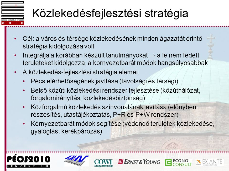 Közlekedésfejlesztési stratégia Cél: a város és térsége közlekedésének minden ágazatát érintő stratégia kidolgozása volt Integrálja a korábban készült tanulmányokat → a le nem fedett területeket kidolgozza, a környezetbarát módok hangsúlyosabbak A közlekedés-fejlesztési stratégia elemei: Pécs elérhetőségének javítása (távolsági és térségi) Belső közúti közlekedési rendszer fejlesztése (közúthálózat, forgalomirányítás, közlekedésbiztonság) Közforgalmú közlekedés színvonalának javítása (előnyben részesítés, utastájékoztatás, P+R és P+W rendszer) Környezetbarát módok segítése (védendő területek közlekedése, gyaloglás, kerékpározás)