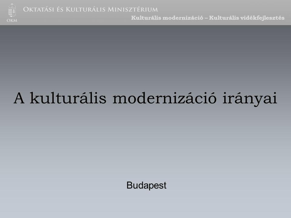 A kulturális modernizáció irányai Budapest Kulturális modernizáció – Kulturális vidékfejlesztés