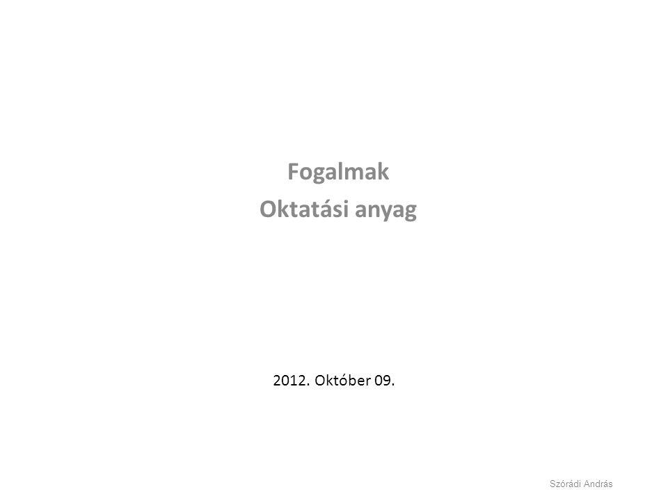 Fogalmak Oktatási anyag 2012. Október 09. Szórádi András