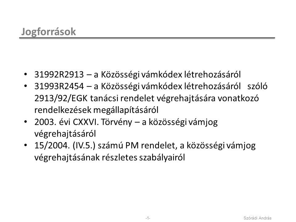 Jogforrások Szórádi András-1- 31992R2913 – a Közösségi vámkódex létrehozásáról 31993R2454 – a Közösségi vámkódex létrehozásáról szóló 2913/92/EGK tanácsi rendelet végrehajtására vonatkozó rendelkezések megállapításáról 2003.