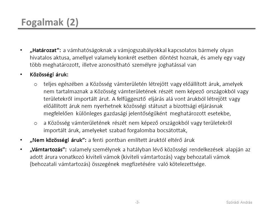 """Fogalmak (2) Szórádi András-3- """"Határozat : a vámhatóságoknak a vámjogszabályokkal kapcsolatos bármely olyan hivatalos aktusa, amellyel valamely konkrét esetben döntést hoznak, és amely egy vagy több meghatározott, illetve azonosítható személyre joghatással van Közösségi áruk: o teljes egészében a Közösség vámterületén létrejött vagy előállított áruk, amelyek nem tartalmaznak a Közösség vámterületének részét nem képező országokból vagy területekről importált árut."""