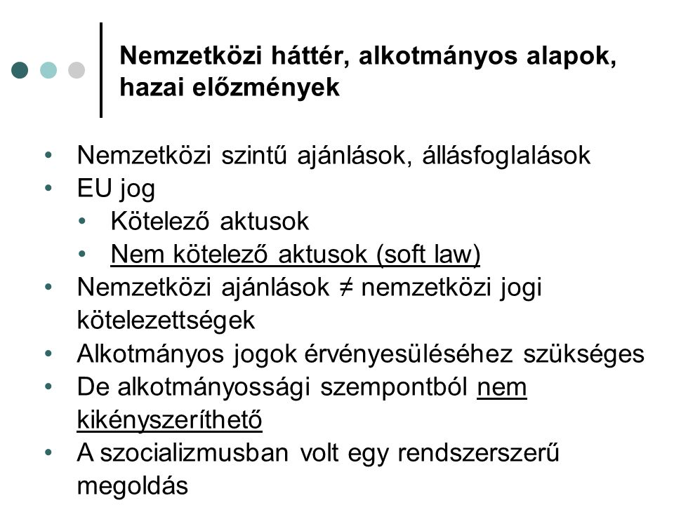 Nemzetközi háttér, alkotmányos alapok, hazai előzmények Nemzetközi szintű ajánlások, állásfoglalások EU jog Kötelező aktusok Nem kötelező aktusok (soft law) Nemzetközi ajánlások ≠ nemzetközi jogi kötelezettségek Alkotmányos jogok érvényesüléséhez szükséges De alkotmányossági szempontból nem kikényszeríthető A szocializmusban volt egy rendszerszerű megoldás