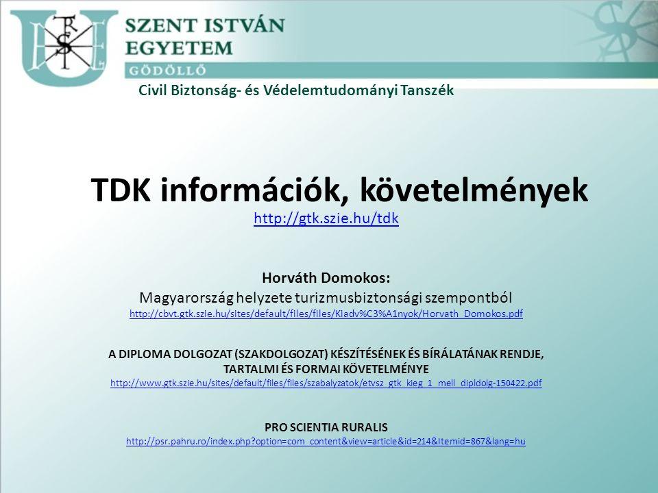 Civil Biztonság- és Védelemtudományi Tanszék TDK információk, követelmények http://gtk.szie.hu/tdk Horváth Domokos: Magyarország helyzete turizmusbiztonsági szempontból http://cbvt.gtk.szie.hu/sites/default/files/files/Kiadv%C3%A1nyok/Horvath_Domokos.pdf A DIPLOMA DOLGOZAT (SZAKDOLGOZAT) KÉSZÍTÉSÉNEK ÉS BÍRÁLATÁNAK RENDJE, TARTALMI ÉS FORMAI KÖVETELMÉNYE http://www.gtk.szie.hu/sites/default/files/files/szabalyzatok/etvsz_gtk_kieg_1_mell_dipldolg-150422.pdf PRO SCIENTIA RURALIS http://psr.pahru.ro/index.php option=com_content&view=article&id=214&Itemid=867&lang=hu
