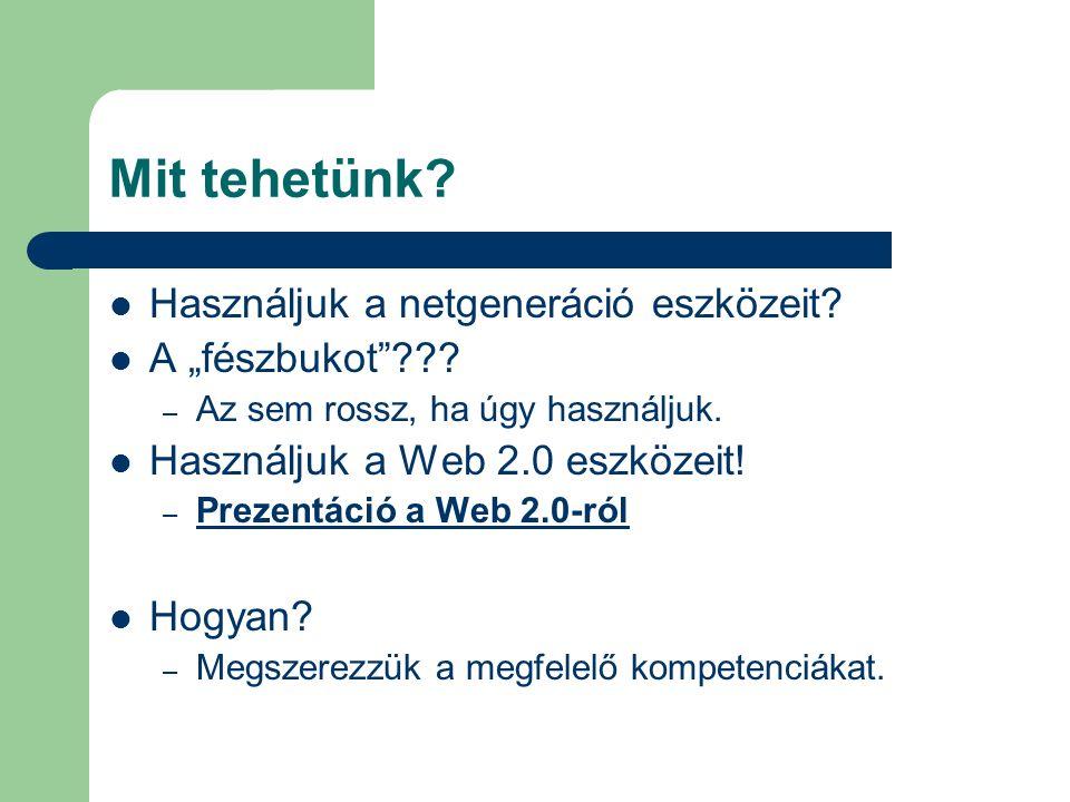 """Mit tehetünk? Használjuk a netgeneráció eszközeit? A """"fészbukot""""??? – Az sem rossz, ha úgy használjuk. Használjuk a Web 2.0 eszközeit! – Prezentáció a"""