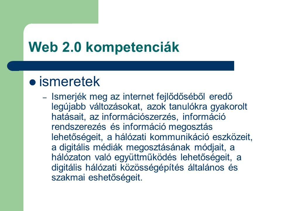 Web 2.0 kompetenciák ismeretek – Ismerjék meg az internet fejlődőséből eredő legújabb változásokat, azok tanulókra gyakorolt hatásait, az információszerzés, információ rendszerezés és információ megosztás lehetőségeit, a hálózati kommunikáció eszközeit, a digitális médiák megosztásának módjait, a hálózaton való együttműködés lehetőségeit, a digitális hálózati közösségépítés általános és szakmai eshetőségeit.
