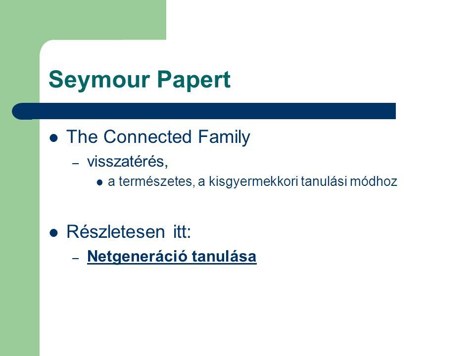Seymour Papert The Connected Family – visszatérés, a természetes, a kisgyermekkori tanulási módhoz Részletesen itt: – Netgeneráció tanulása Netgeneráció tanulása